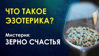 ЧТО ТАКОЕ ЭЗОТЕРИКА. Практика: ЗЕРНО СЧАСТЬЯ/ Приглашение на мистерию в Москве.