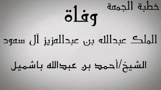 خطبة جمعة| وفاة الملك عبدالله آل سعود|الشيخ أحمد بن عبدالله باشميل