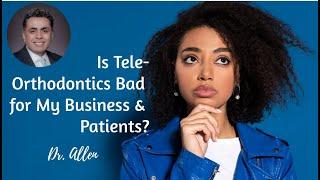 Is Tele-Orthodontics Bad for My Business? | Dental Practice Management | Dr. Allen Nazeri DDS MBA