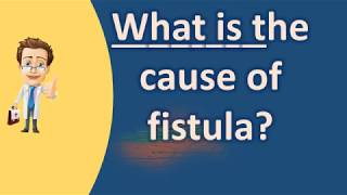 What is the cause of fistula ? | Better Health Channel