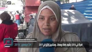 مصر العربية | المرأة في 2016: بنشوف إهانة وبهدلة.. ومحتاجين كتير في 2017
