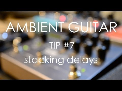 Ambient Guitar Tip #7: Stacking Delays
