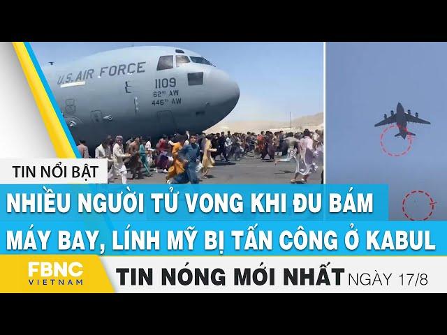 Tin mới nhất 17/8 | Nhiều người tử vong khi đu bám máy bay, lính Mỹ bị tấn công ở Kabul | FBNC