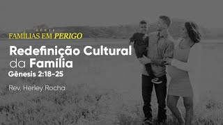 Famílias em Perigo - Redefinição Cultural da Família | Rev. Herley Rocha