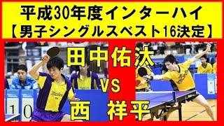 卓球 高校総体 田中佑汰(愛工大名電) vs 西 祥平(上宮) インターハイ2018 男子シングルスベスト16決定戦