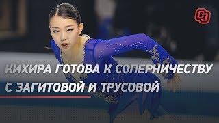 Кихира готова к соперничеству с Загитовой и Трусовой