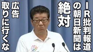朝日新聞はIRに広告取りに行かないように。絶対にね〜維新・松井知事定例会見 2018/05/09