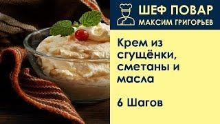 Крем из сгущёнки, сметаны и масла . Рецепт от шеф повара Максима Григорьева