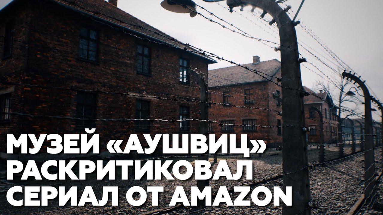 «Опасная глупость»: музей «Аушвиц» раскритиковал авторов сериала от Amazon
