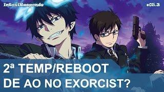 Ao no Exorcist vai ter 2ª temporada ou reboot? | IntoxiResponde #05.3