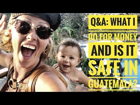 Q&A: HOW I MAKE MONEY AND IS GUATEMALA SAFE?