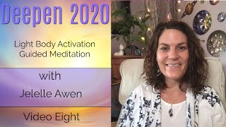 Light Body Activation: Video Eight - Deepen 2020 | Jelelle Awen