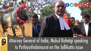 Attorney General of India, Mukul Rohatgi speaking to Puthiyathalaimurai on the Jallikattu issue
