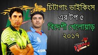 চিটাগাং ভাইকিংসের   টপ ৫ বিদেশি খেলোয়াড় ২০১৭ | Top 5 Foreign Players of Chittagong Vikings 2017