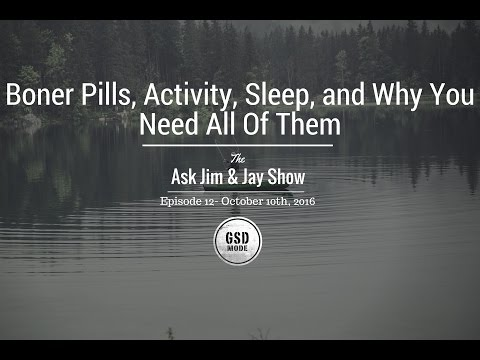 Boner Pills, Activity, Sleep and Why You Need All Of Them.  Ask Jim and Jay Episode 12
