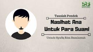 Nasihat Ana Untuk Para Suami - Ustadz Syafiq Riza Basalamah