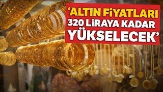 Altın Fiyatları Hakkında Önemli Uyarı Altın 320 Liraya Kadar Yükselecek
