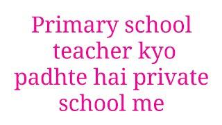 Primary school me teacher kyo apne baccho ko nhi padhate jane