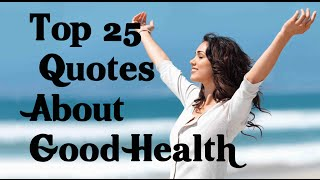 Top 25 Quotes About Good Health ,Well-Being, Wellness & Illness
