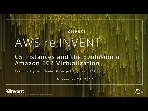 AWS re:Invent 2017: C5 Instances and the Evolution of Amazon EC2 Virtualization (CMP332)