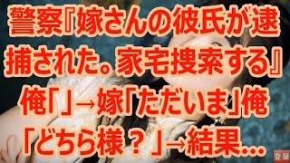 警察『嫁さんの彼氏が逮捕された。家宅捜索する』俺「」→嫁「ただいま」俺「どちら様?」→結果… thumbnail