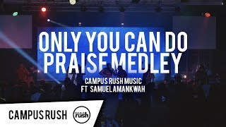 Only You Can Do Praise Medley - Campus Rush