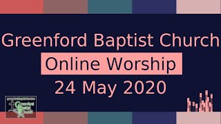 Greenford Baptist Church Sunday Worship (Online) - 24 May 2020