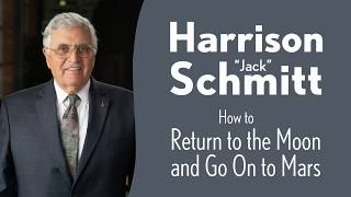 """Harrison """"Jack"""" Schmitt: How to Return to the Moon and Go On to Mars"""