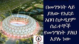 ETHIOPIAN-በመገንባት ላይ ያለው የአደይ አበባ ስታዲየም ሰራተኞች የመንግስት ያለህ እያሉ ነው-DAILY NEWS