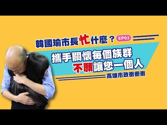 韓國瑜市長忙甚麼EP03-攜手關懷每個族群不願讓你一個人