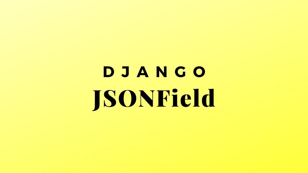 Using the JSONField in Django