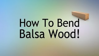 How To Bend Balsa Wood- Cooking The Wood