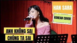 [Full HD] Anh Không Sai Chúng Ta Sai - Han Sara (한사라) | Korean Cover Live | Chợ Gạo