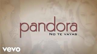 Pandora - No Te Vayas