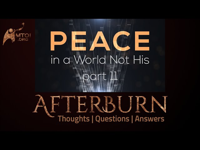Afterburn: Thoughts, Q&A on Peace in a World Not His - Part 11