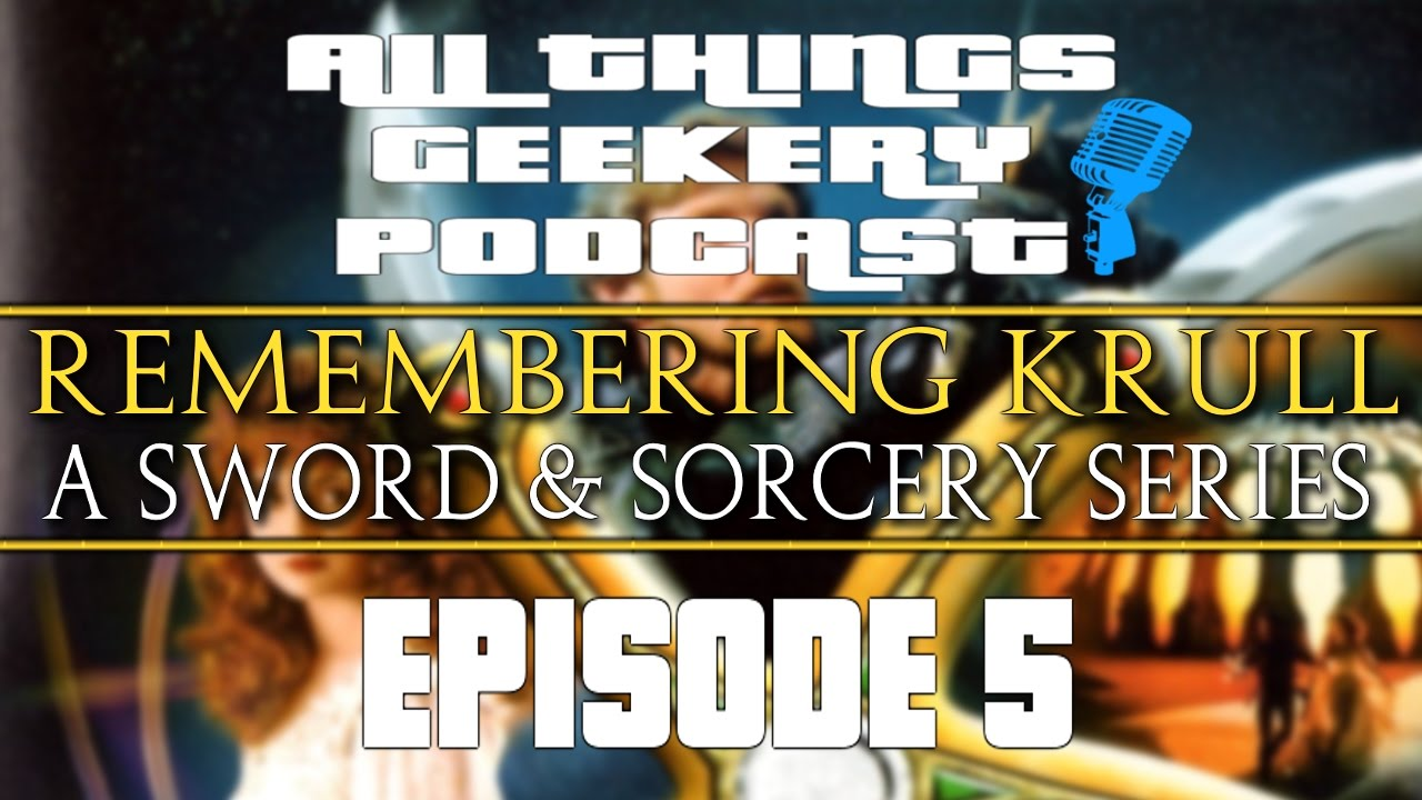 All Things Geekery Podcast Episode 5: Remembering Krull - A Sword & Sorcery  Series