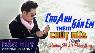 Cho Anh Gần Em Thêm Chút Nữa Remix - Hoàng Tử Hí Bảo Huy