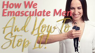 How We Emasculate Men - How To Stop Emasculating Your Man!!!