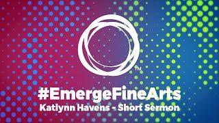 #EmergeFineArts | Short Sermon - Katlynn Havens (2018 Sectional)