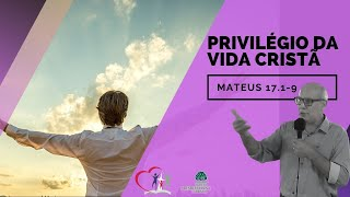 PRIVILÉGIO DA VIDA CRISTÃ - Mateus 17.1-9