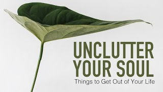 Unclutter Your Soul: Things to Get Out of Your Life