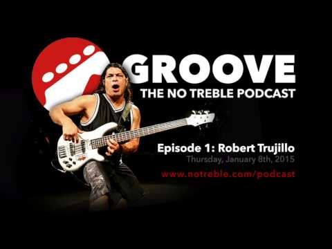Groove: The No Treble Podcast – Episode #1: Robert Trujillo