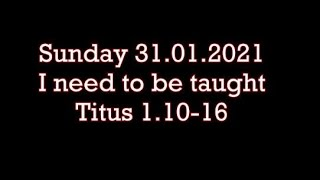 Sunday 31.01.2021 Titus 1.10-16  ( I need to be taught )