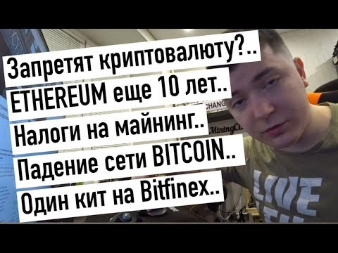 Запретят криптовалюту?.. ETHEREUM еще 10 лет.. Налоги на майнинг.. Падение сети BITCOIN.. Один кит..