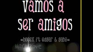 Boeex ft Edgar & Gaby - Vamos a ser amigos (Letra-2011)