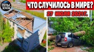 Катаклизмы за день 27 ИЮЛЯ 2021 Пульс Земли в мире событие дня Flooding ураган потоп град