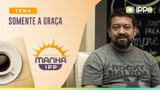 Somente a Graça | Manhã IPP | Rev. Nilson Junior | IPP TV