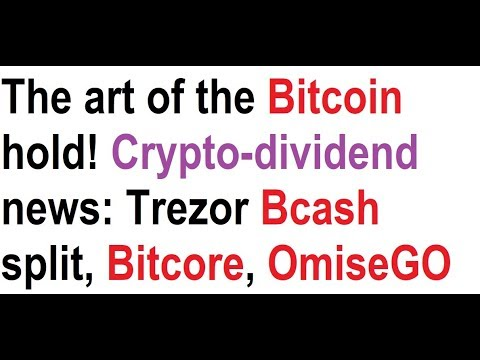 The art of the Bitcoin hold! Crypto-dividend news: Trezor Bcash split, Bitcore, OmiseGO