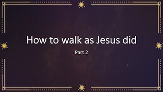 How to walk as Jesus did (2) - Deeper into Fellowship and Love Part 5