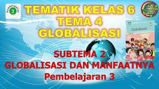 Kelas 6 Tematik : Tema 4 Subtema 2 Pembelajaran 3 (Globalisasi)